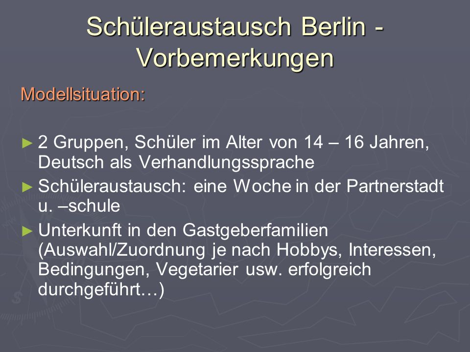 Schüleraustausch Berlin - Vorbemerkungen Modellsituation: ► ► 2 Gruppen, Schüler im Alter von 14 – 16 Jahren, Deutsch als Verhandlungssprache ► ► Schüleraustausch: eine Woche in der Partnerstadt u.