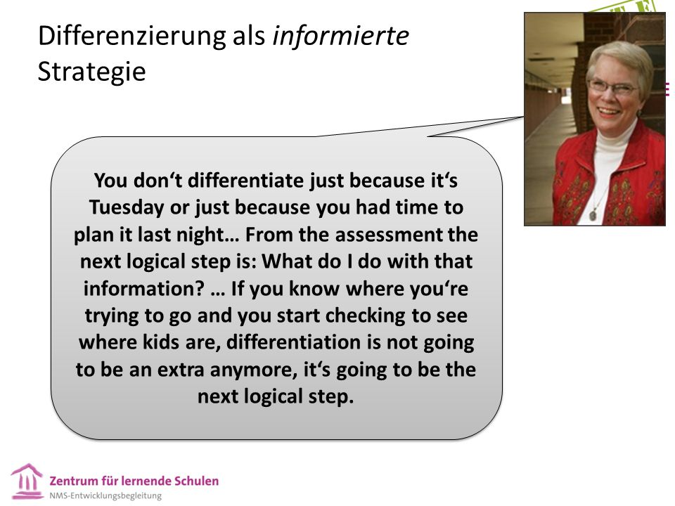 Differenzierung als informierte Strategie You don't differentiate just because it's Tuesday or just because you had time to plan it last night… From the assessment the next logical step is: What do I do with that information.