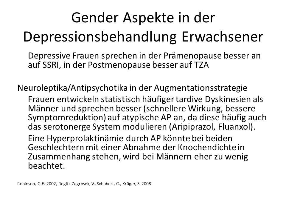 Gender Aspekte in der Depressionsbehandlung Erwachsener Depressive Frauen sprechen in der Prämenopause besser an auf SSRI, in der Postmenopause besser auf TZA Neuroleptika/Antipsychotika in der Augmentationsstrategie Frauen entwickeln statistisch häufiger tardive Dyskinesien als Männer und sprechen besser (schnellere Wirkung, bessere Symptomreduktion) auf atypische AP an, da diese häufig auch das serotonerge System modulieren (Aripiprazol, Fluanxol).