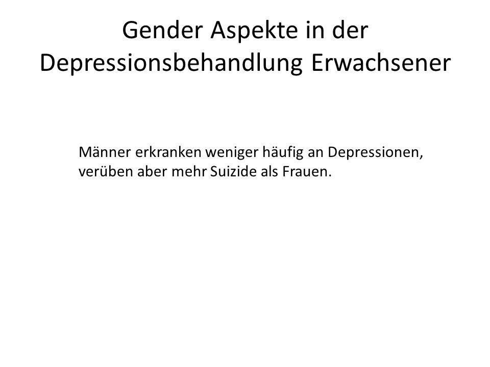Gender Aspekte in der Depressionsbehandlung Erwachsener Männer erkranken weniger häufig an Depressionen, verüben aber mehr Suizide als Frauen.