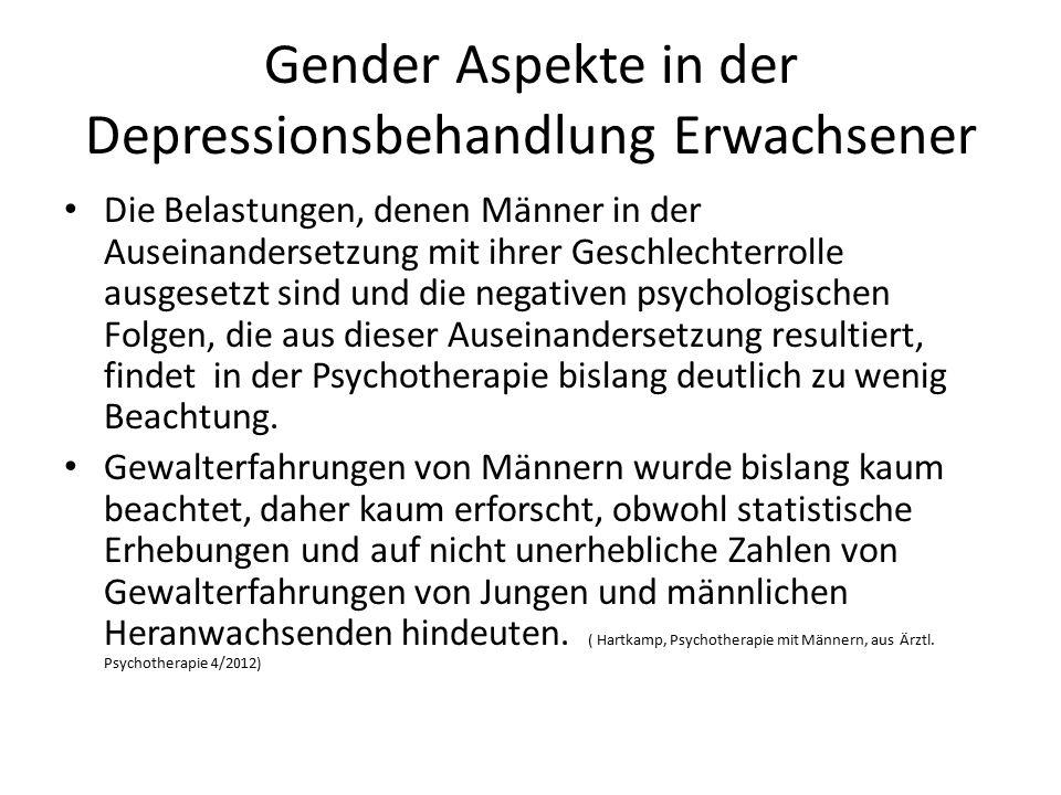 Gender Aspekte in der Depressionsbehandlung Erwachsener Die Belastungen, denen Männer in der Auseinandersetzung mit ihrer Geschlechterrolle ausgesetzt sind und die negativen psychologischen Folgen, die aus dieser Auseinandersetzung resultiert, findet in der Psychotherapie bislang deutlich zu wenig Beachtung.