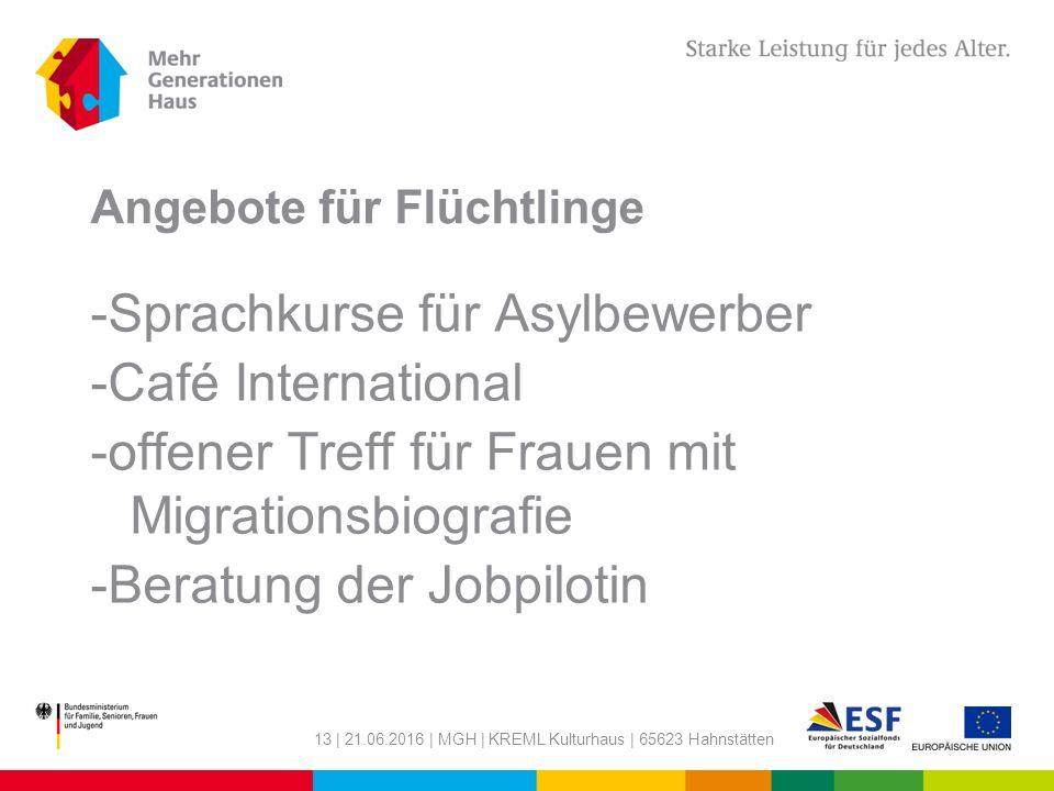 Angebote für Flüchtlinge -Sprachkurse für Asylbewerber -Café International -offener Treff für Frauen mit Migrationsbiografie -Beratung der Jobpilotin 13 | 21.06.2016 | MGH | KREML Kulturhaus | 65623 Hahnstätten