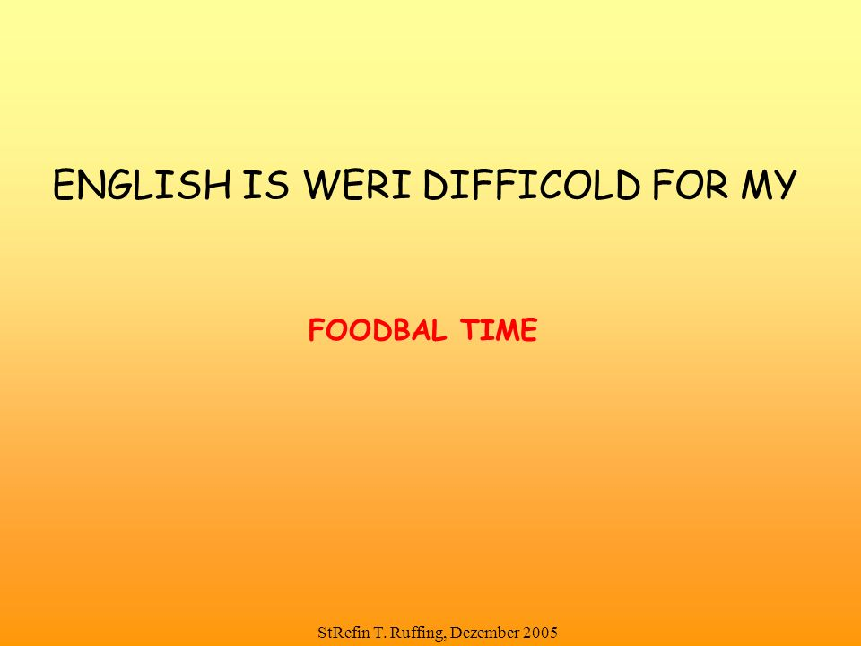 StRefin T. Ruffing, Dezember 2005 ENGLISH IS WERI DIFFICOLD FOR MY FOODBAL TIME