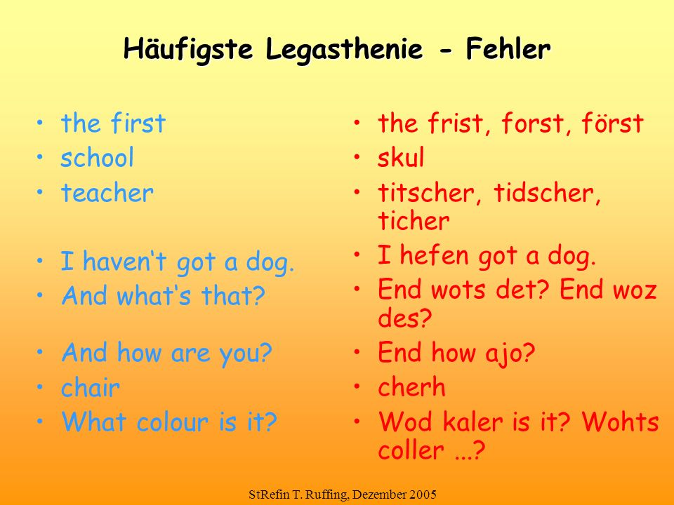 StRefin T. Ruffing, Dezember 2005 Häufigste Legasthenie - Fehler the first school teacher I haven't got a dog. And what's that? And how are you? chair