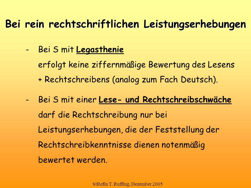 StRefin T. Ruffing, Dezember 2005 Bei rein rechtschriftlichen Leistungserhebungen - Bei S mit Legasthenie erfolgt keine ziffernmäßige Bewertung des Le