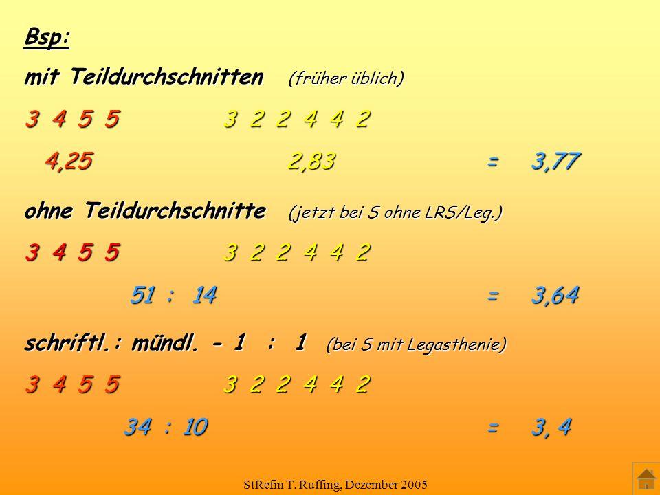 StRefin T. Ruffing, Dezember 2005 Bsp: mit Teildurchschnitten (früher üblich) 3 4 5 5 3 2 2 4 4 2 4,25 2,83 = 3,77 4,25 2,83 = 3,77 schriftl.: mündl.