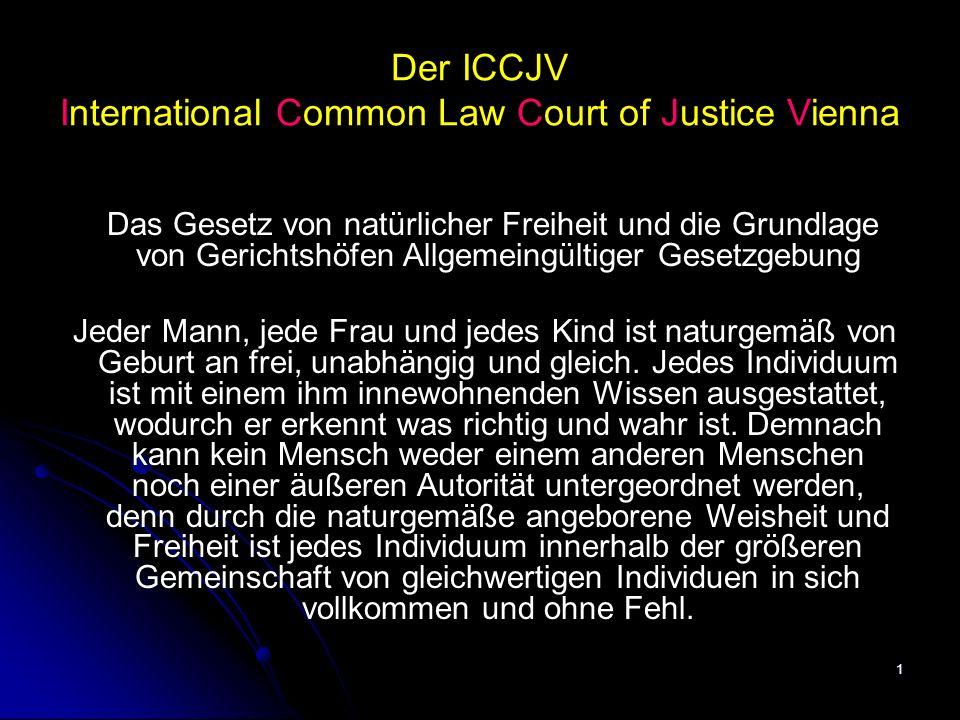 1 Der ICCJV International Common Law Court of Justice Vienna Das Gesetz von natürlicher Freiheit und die Grundlage von Gerichtshöfen Allgemeingültiger Gesetzgebung Jeder Mann, jede Frau und jedes Kind ist naturgemäß von Geburt an frei, unabhängig und gleich.