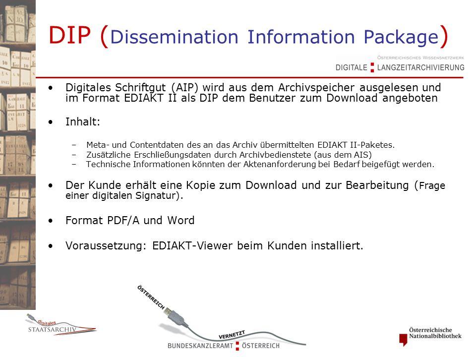DIP ( Dissemination Information Package ) Digitales Schriftgut (AIP) wird aus dem Archivspeicher ausgelesen und im Format EDIAKT II als DIP dem Benutzer zum Download angeboten Inhalt: –Meta- und Contentdaten des an das Archiv übermittelten EDIAKT II-Paketes.