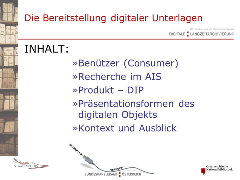 Die Bereitstellung digitaler Unterlagen INHALT: »Benützer (Consumer) »Recherche im AIS »Produkt – DIP »Präsentationsformen des digitalen Objekts »Kontext und Ausblick