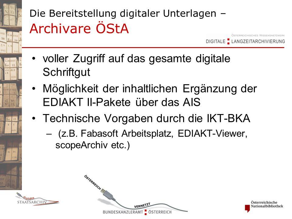 Die Bereitstellung digitaler Unterlagen – Archivare ÖStA voller Zugriff auf das gesamte digitale Schriftgut Möglichkeit der inhaltlichen Ergänzung der EDIAKT II-Pakete über das AIS Technische Vorgaben durch die IKT-BKA – (z.B.