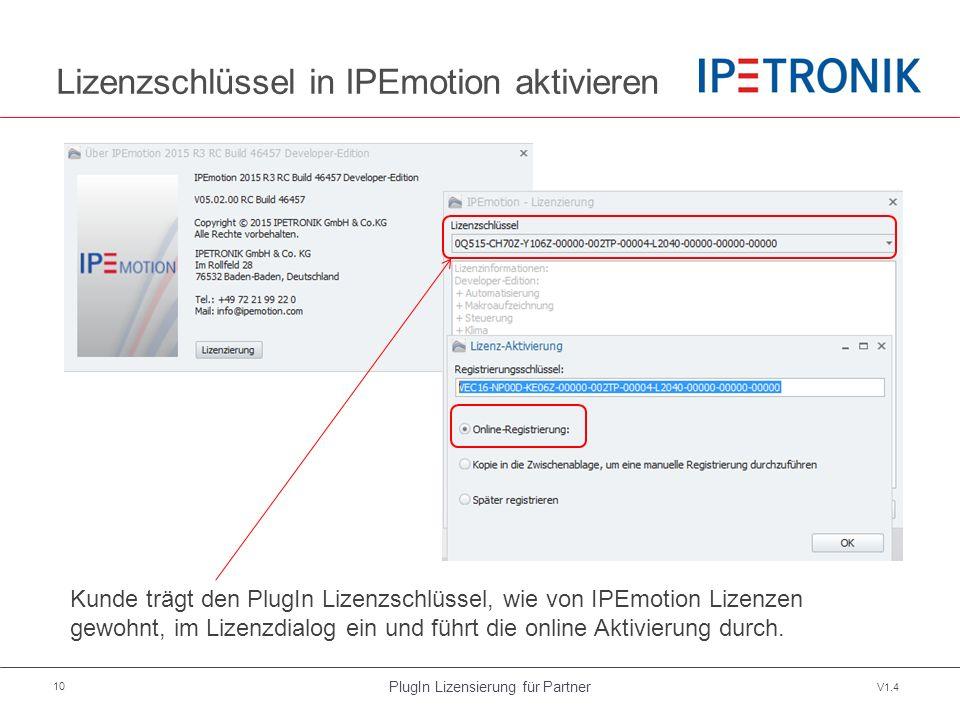 PlugIn Lizensierung für Partner V1.4 10 Lizenzschlüssel in IPEmotion aktivieren Kunde trägt den PlugIn Lizenzschlüssel, wie von IPEmotion Lizenzen gewohnt, im Lizenzdialog ein und führt die online Aktivierung durch.