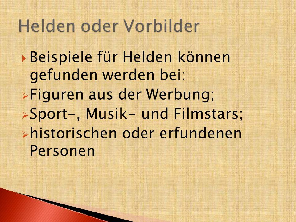  Beispiele für Helden können gefunden werden bei:  Figuren aus der Werbung;  Sport-, Musik- und Filmstars;  historischen oder erfundenen Personen