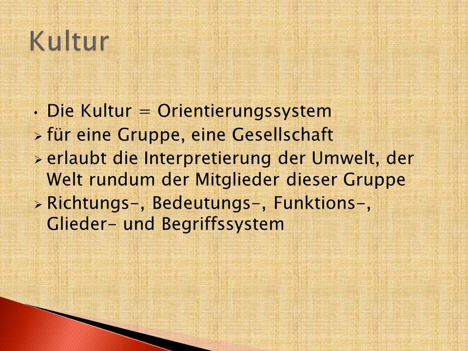 Die Kultur = Orientierungssystem  für eine Gruppe, eine Gesellschaft  erlaubt die Interpretierung der Umwelt, der Welt rundum der Mitglieder dieser