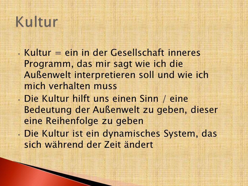 Kultur = ein in der Gesellschaft inneres Programm, das mir sagt wie ich die Außenwelt interpretieren soll und wie ich mich verhalten muss Die Kultur h