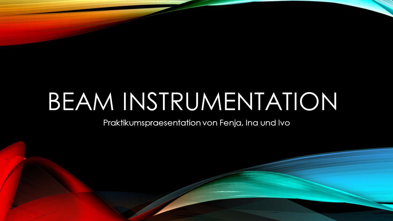 BEAM INSTRUMENTATION Praktikumspraesentation von Fenja, Ina und Ivo