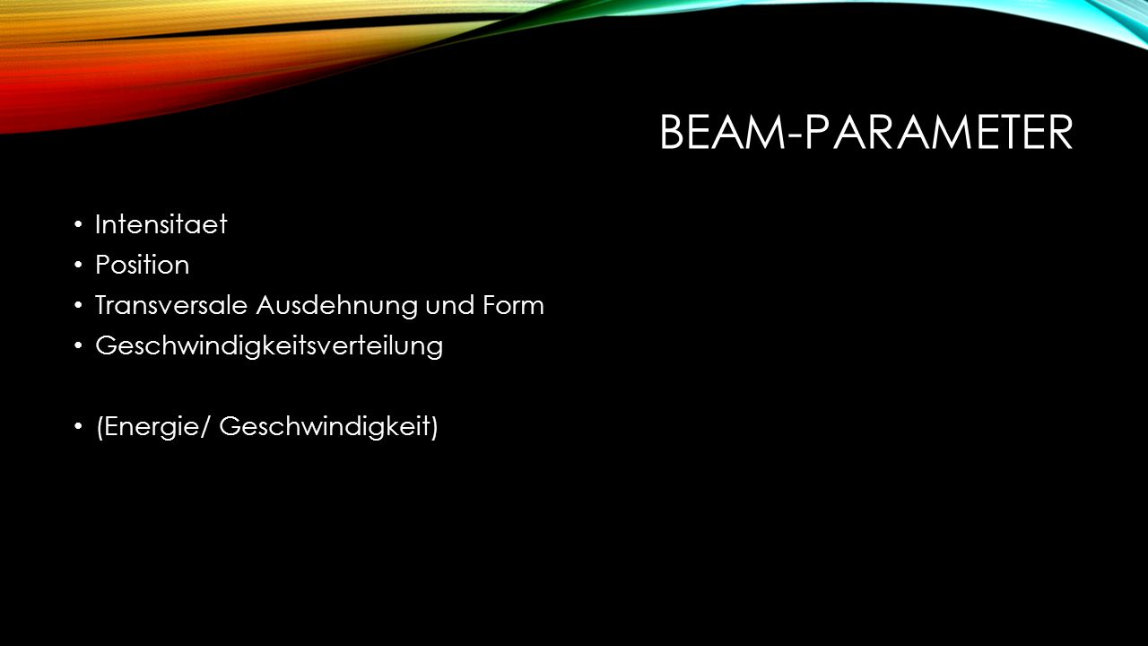 BEAM-PARAMETER Intensitaet Position Transversale Ausdehnung und Form Geschwindigkeitsverteilung (Energie/ Geschwindigkeit)