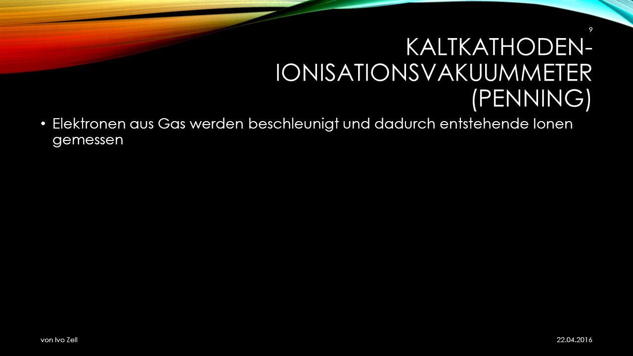 KALTKATHODEN- IONISATIONSVAKUUMMETER (PENNING) Elektronen aus Gas werden beschleunigt und dadurch entstehende Ionen gemessen 22.04.2016 von Ivo Zell 9