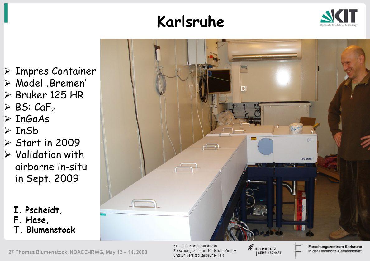KIT – die Kooperation von Forschungszentrum Karlsruhe GmbH und Universität Karlsruhe (TH) 27 Thomas Blumenstock, NDACC-IRWG, May 12 – 14, 2008  Impres Container  Model 'Bremen'  Bruker 125 HR  BS: CaF 2  InGaAs  InSb  Start in 2009  Validation with airborne in-situ in Sept.