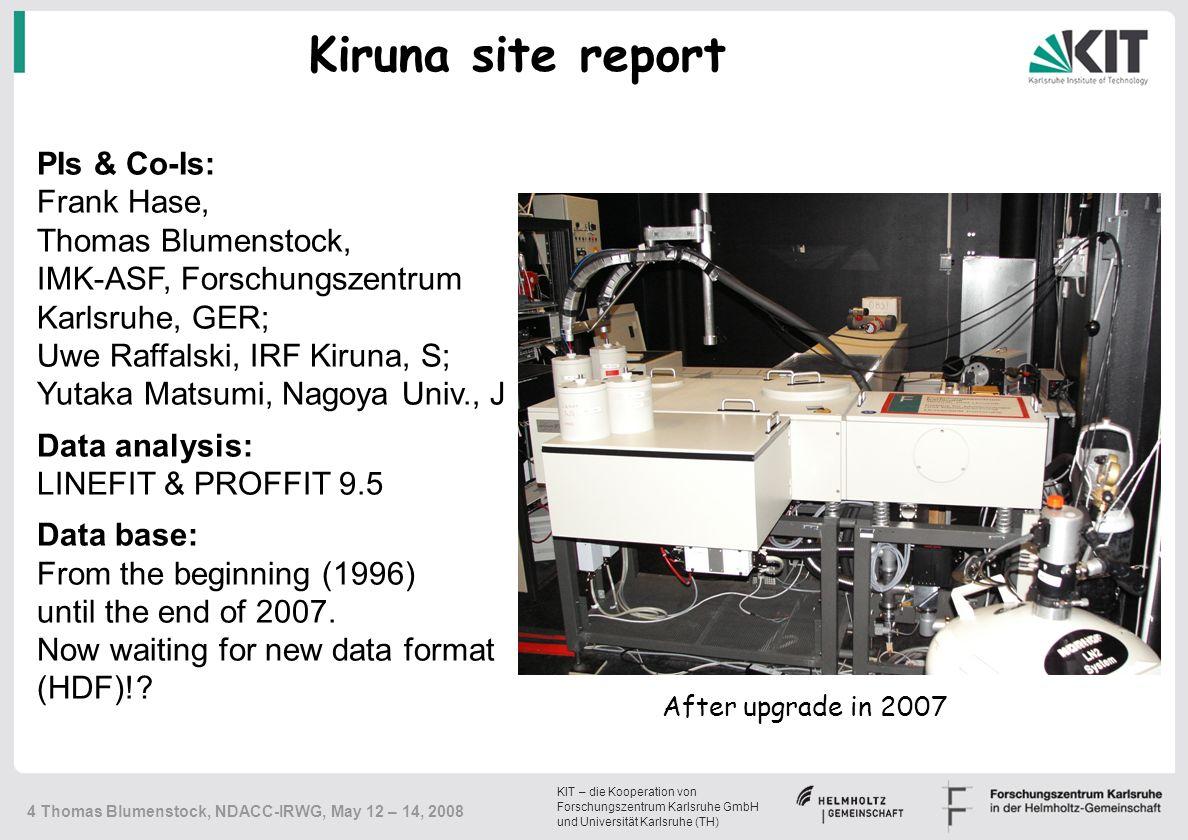 KIT – die Kooperation von Forschungszentrum Karlsruhe GmbH und Universität Karlsruhe (TH) 4 Thomas Blumenstock, NDACC-IRWG, May 12 – 14, 2008 PIs & Co-Is: Frank Hase, Thomas Blumenstock, IMK-ASF, Forschungszentrum Karlsruhe, GER; Uwe Raffalski, IRF Kiruna, S; Yutaka Matsumi, Nagoya Univ., J Data analysis: LINEFIT & PROFFIT 9.5 Data base: From the beginning (1996) until the end of 2007.