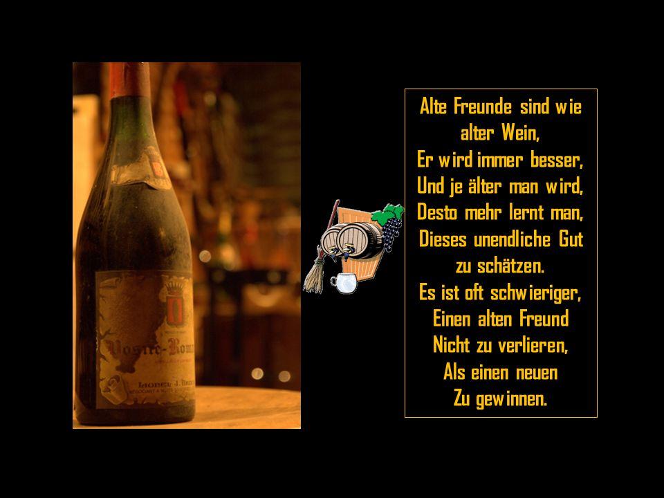 Alte Freunde sind wie alter Wein, Er wird immer besser, Und je älter man wird, Desto mehr lernt man, Dieses unendliche Gut zu schätzen.
