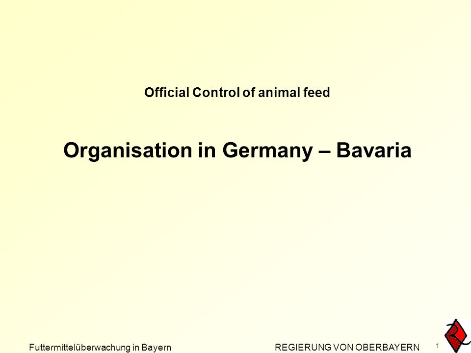 Futtermittelüberwachung in Bayern REGIERUNG VON OBERBAYERN 1 Official Control of animal feed Organisation in Germany – Bavaria