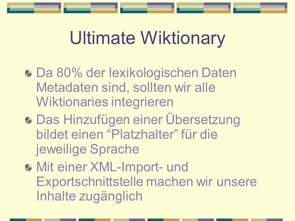 Ultimate Wiktionary Da 80% der lexikologischen Daten Metadaten sind, sollten wir alle Wiktionaries integrieren Das Hinzufügen einer Übersetzung bildet einen Platzhalter für die jeweilige Sprache Mit einer XML-Import- und Exportschnittstelle machen wir unsere Inhalte zugänglich