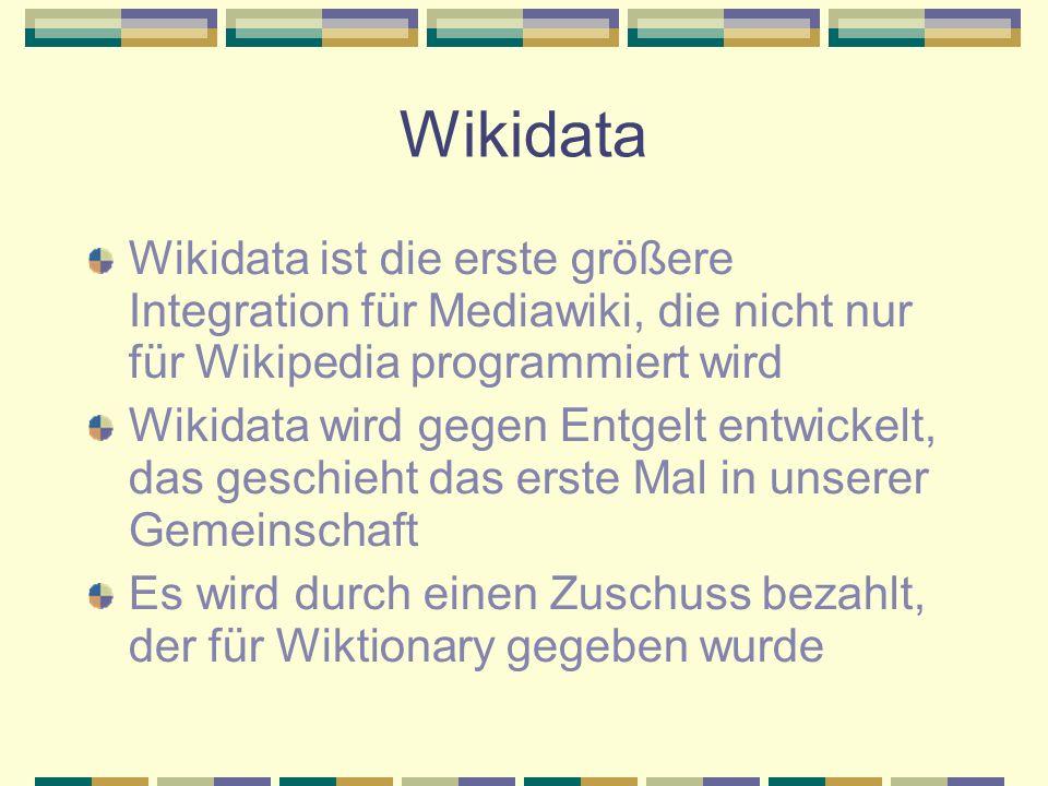 Wikidata Wikidata ist die erste größere Integration für Mediawiki, die nicht nur für Wikipedia programmiert wird Wikidata wird gegen Entgelt entwickelt, das geschieht das erste Mal in unserer Gemeinschaft Es wird durch einen Zuschuss bezahlt, der für Wiktionary gegeben wurde