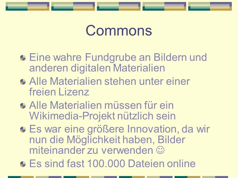 Commons Eine wahre Fundgrube an Bildern und anderen digitalen Materialien Alle Materialien stehen unter einer freien Lizenz Alle Materialien müssen für ein Wikimedia-Projekt nützlich sein Es war eine größere Innovation, da wir nun die Möglichkeit haben, Bilder miteinander zu verwenden Es sind fast 100.000 Dateien online