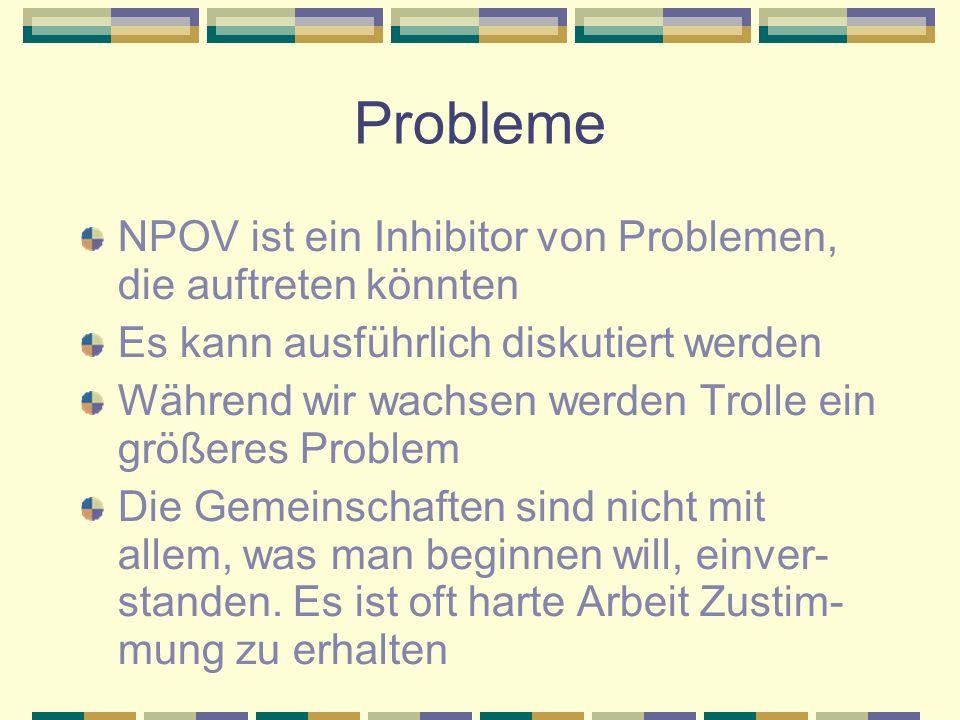 Probleme NPOV ist ein Inhibitor von Problemen, die auftreten könnten Es kann ausführlich diskutiert werden Während wir wachsen werden Trolle ein größeres Problem Die Gemeinschaften sind nicht mit allem, was man beginnen will, einver- standen.