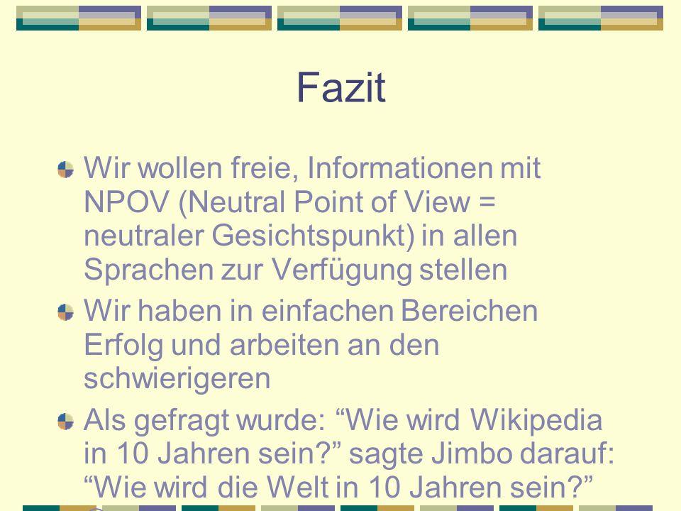 Fazit Wir wollen freie, Informationen mit NPOV (Neutral Point of View = neutraler Gesichtspunkt) in allen Sprachen zur Verfügung stellen Wir haben in einfachen Bereichen Erfolg und arbeiten an den schwierigeren Als gefragt wurde: Wie wird Wikipedia in 10 Jahren sein sagte Jimbo darauf: Wie wird die Welt in 10 Jahren sein