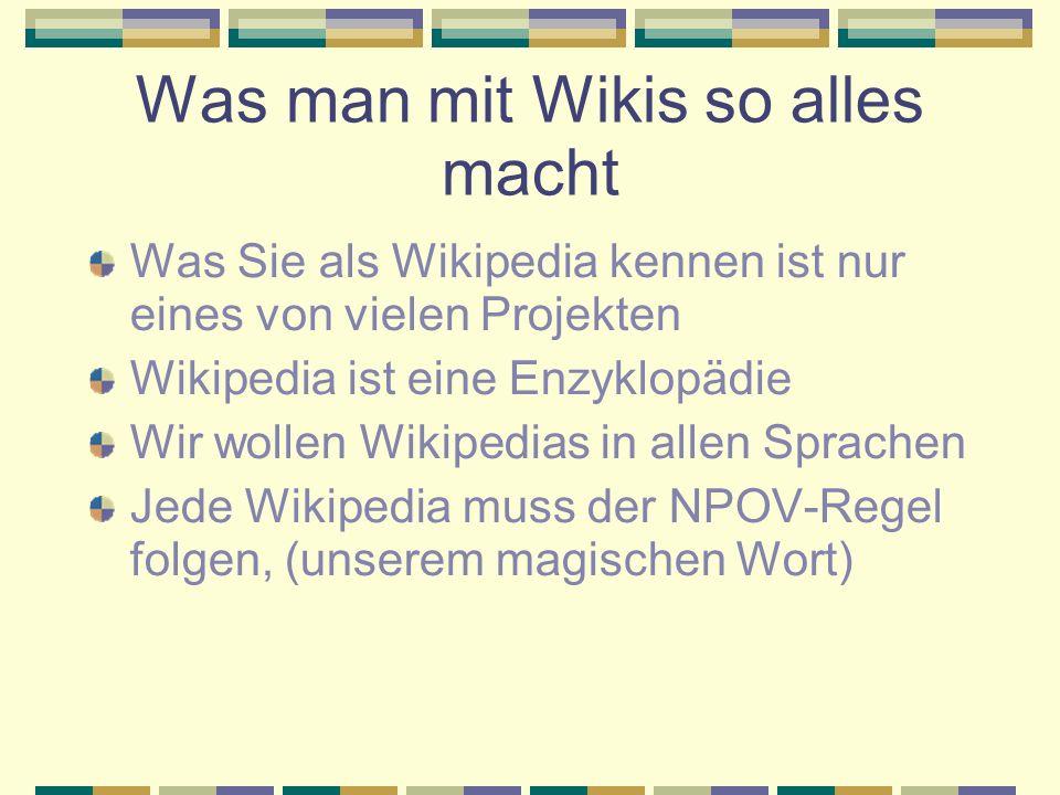 Was man mit Wikis so alles macht Was Sie als Wikipedia kennen ist nur eines von vielen Projekten Wikipedia ist eine Enzyklopädie Wir wollen Wikipedias in allen Sprachen Jede Wikipedia muss der NPOV-Regel folgen, (unserem magischen Wort)
