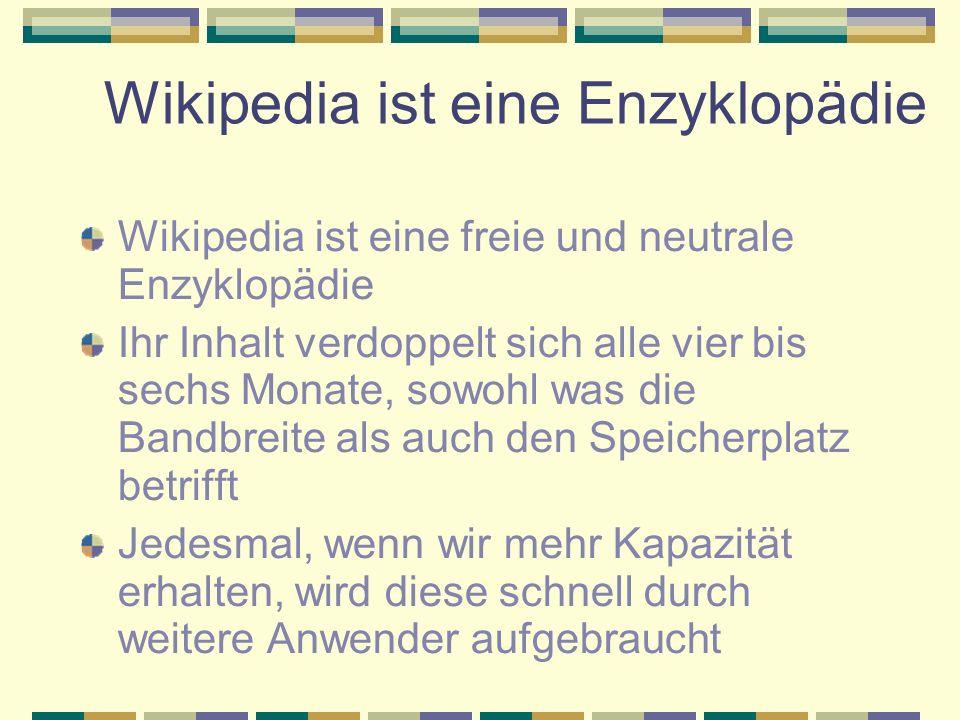 Wikipedia ist eine Enzyklopädie Wikipedia ist eine freie und neutrale Enzyklopädie Ihr Inhalt verdoppelt sich alle vier bis sechs Monate, sowohl was die Bandbreite als auch den Speicherplatz betrifft Jedesmal, wenn wir mehr Kapazität erhalten, wird diese schnell durch weitere Anwender aufgebraucht