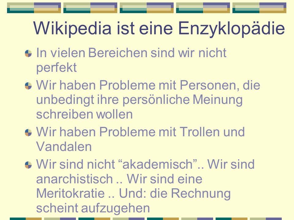 Wikipedia ist eine Enzyklopädie In vielen Bereichen sind wir nicht perfekt Wir haben Probleme mit Personen, die unbedingt ihre persönliche Meinung schreiben wollen Wir haben Probleme mit Trollen und Vandalen Wir sind nicht akademisch ..