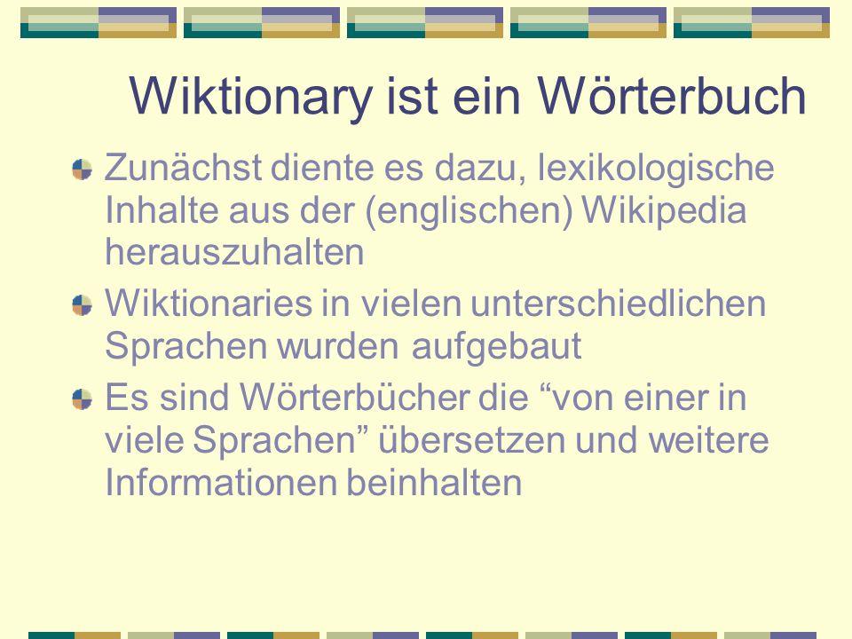 Wiktionary ist ein Wörterbuch Zunächst diente es dazu, lexikologische Inhalte aus der (englischen) Wikipedia herauszuhalten Wiktionaries in vielen unterschiedlichen Sprachen wurden aufgebaut Es sind Wörterbücher die von einer in viele Sprachen übersetzen und weitere Informationen beinhalten