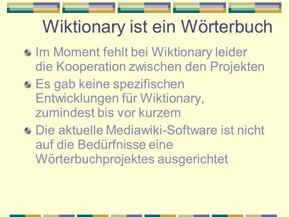 Wiktionary ist ein Wörterbuch Im Moment fehlt bei Wiktionary leider die Kooperation zwischen den Projekten Es gab keine spezifischen Entwicklungen für Wiktionary, zumindest bis vor kurzem Die aktuelle Mediawiki-Software ist nicht auf die Bedürfnisse eine Wörterbuchprojektes ausgerichtet