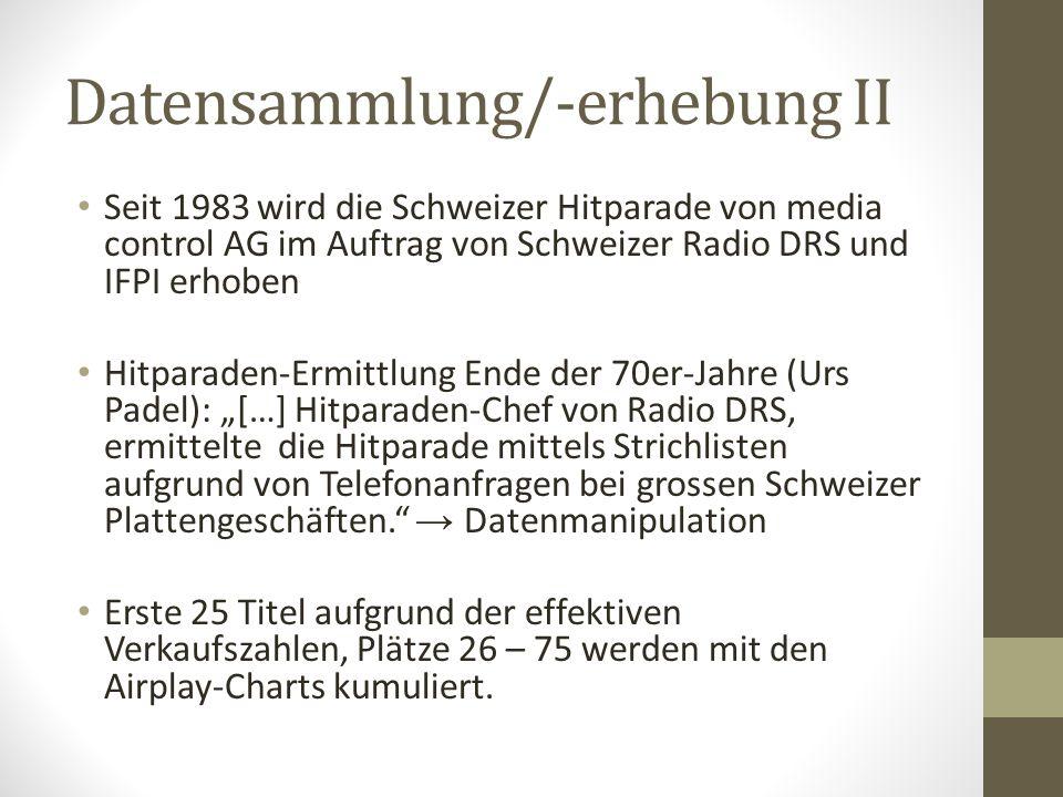 """Datensammlung/-erhebung II Seit 1983 wird die Schweizer Hitparade von media control AG im Auftrag von Schweizer Radio DRS und IFPI erhoben Hitparaden-Ermittlung Ende der 70er-Jahre (Urs Padel): """"[…] Hitparaden-Chef von Radio DRS, ermittelte die Hitparade mittels Strichlisten aufgrund von Telefonanfragen bei grossen Schweizer Plattengeschäften. → Datenmanipulation Erste 25 Titel aufgrund der effektiven Verkaufszahlen, Plätze 26 – 75 werden mit den Airplay-Charts kumuliert."""
