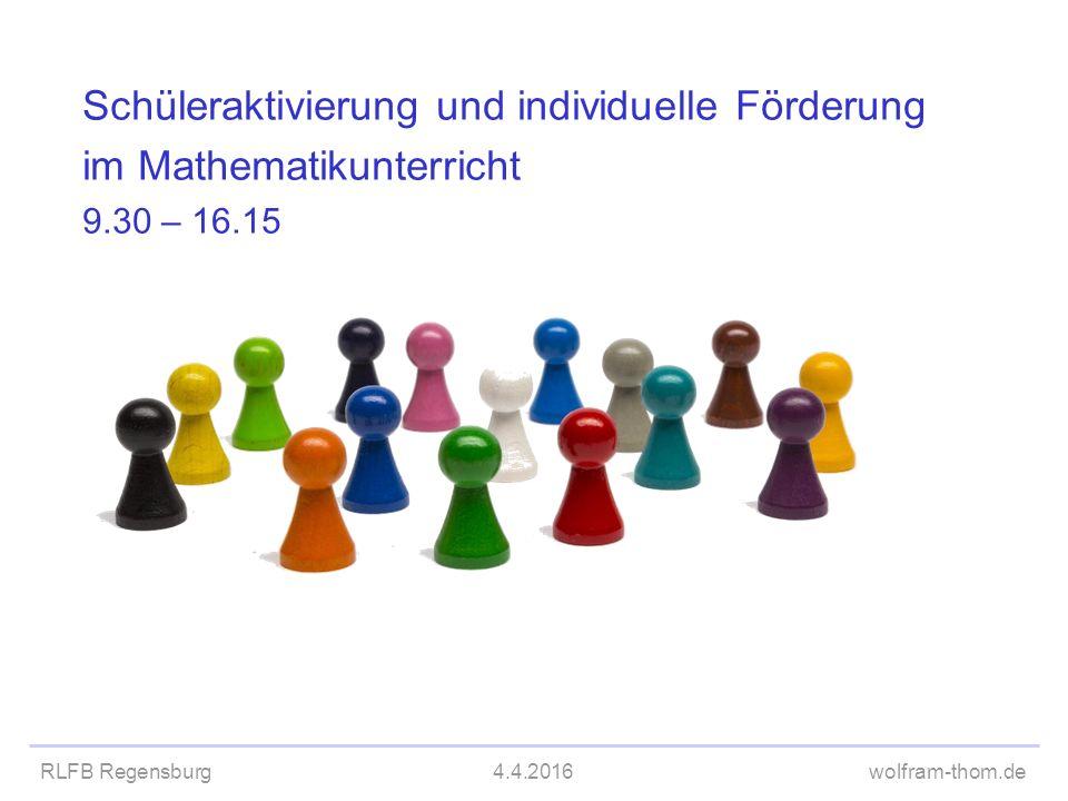 RLFB Regensburg4.4.2016wolfram-thom.de Schüleraktivierung und individuelle Förderung im Mathematikunterricht 9.30Kurze Vorstellungsrunde Vortrag und Diskussion Freiarbeit 12.00 – 13.00Mittagspause 13.30Gruppenarbeit effizient einsetzen Lernstandsdiagnose 15.45Umsetzung an der Schule 16.00 - 16.15Abschluss, Feedback Programm