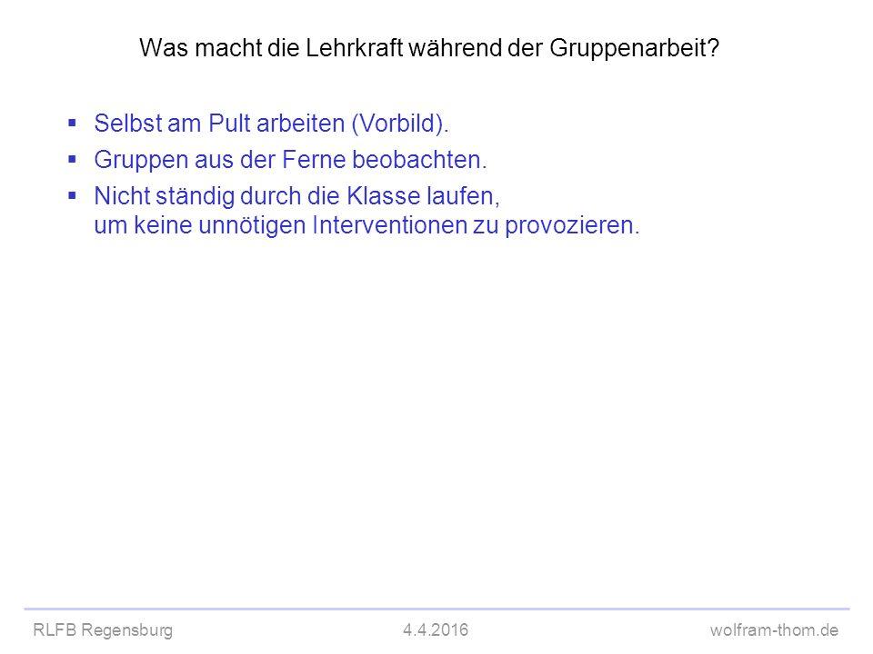 RLFB Regensburg4.4.2016wolfram-thom.de Was macht die Lehrkraft während der Gruppenarbeit?  Selbst am Pult arbeiten (Vorbild).  Gruppen aus der Ferne