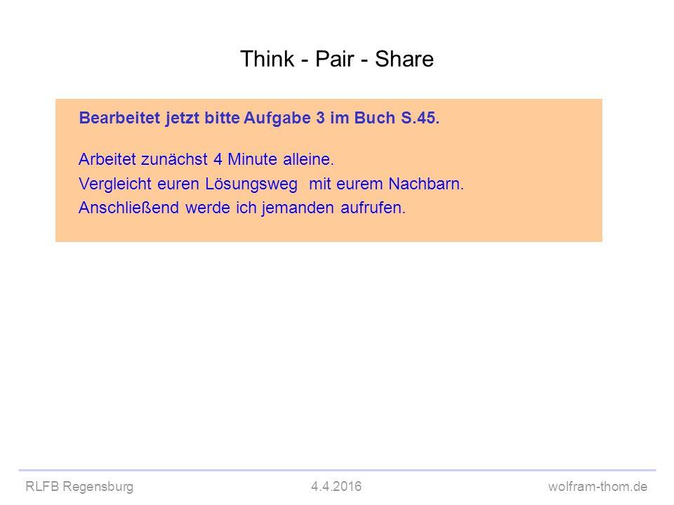 RLFB Regensburg4.4.2016wolfram-thom.de Think - Pair - Share Bearbeitet jetzt bitte Aufgabe 3 im Buch S.45. Arbeitet zunächst 4 Minute alleine. Verglei