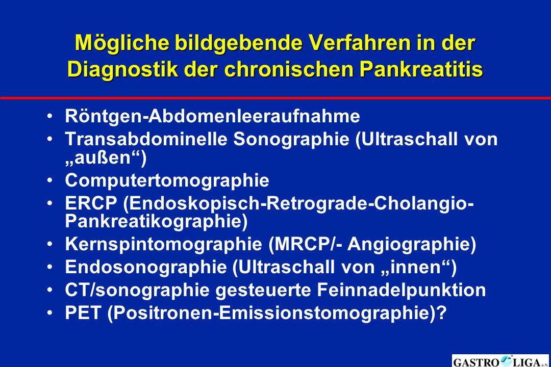 """Mögliche bildgebende Verfahren in der Diagnostik der chronischen Pankreatitis Röntgen-Abdomenleeraufnahme Transabdominelle Sonographie (Ultraschall von """"außen ) Computertomographie ERCP (Endoskopisch-Retrograde-Cholangio- Pankreatikographie) Kernspintomographie (MRCP/- Angiographie) Endosonographie (Ultraschall von """"innen ) CT/sonographie gesteuerte Feinnadelpunktion PET (Positronen-Emissionstomographie)?"""