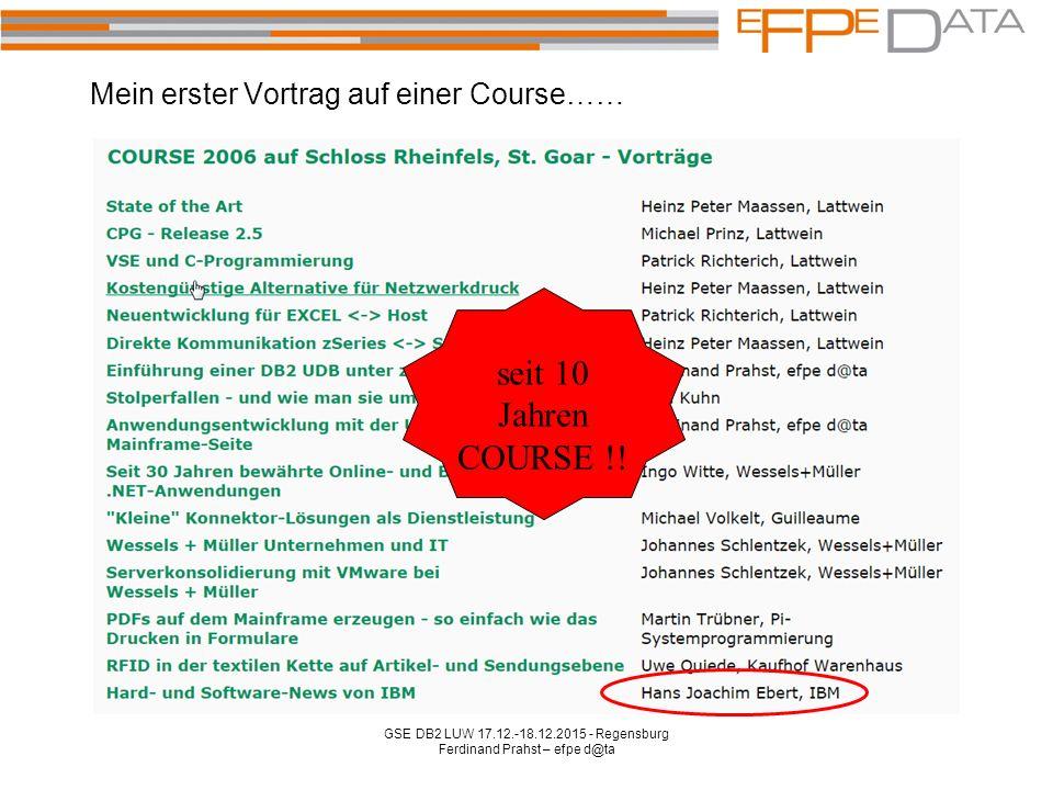 Mein erster Vortrag auf einer Course…… GSE DB2 LUW 17.12.-18.12.2015 - Regensburg Ferdinand Prahst – efpe d@ta seit 10 Jahren COURSE !!