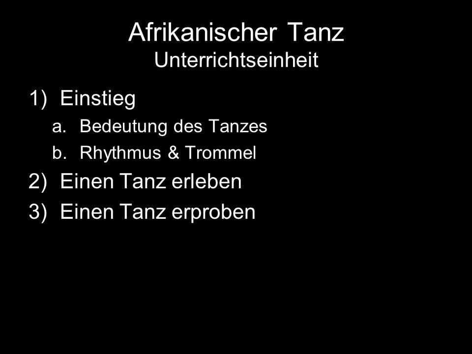 Afrikanischer Tanz Unterrichtseinheit 1)Einstieg a.Bedeutung des Tanzes b.Rhythmus & Trommel 2)Einen Tanz erleben 3)Einen Tanz erproben