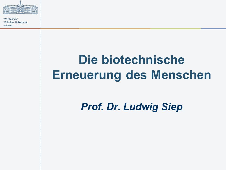 Die biotechnische Erneuerung des Menschen Prof. Dr. Ludwig Siep