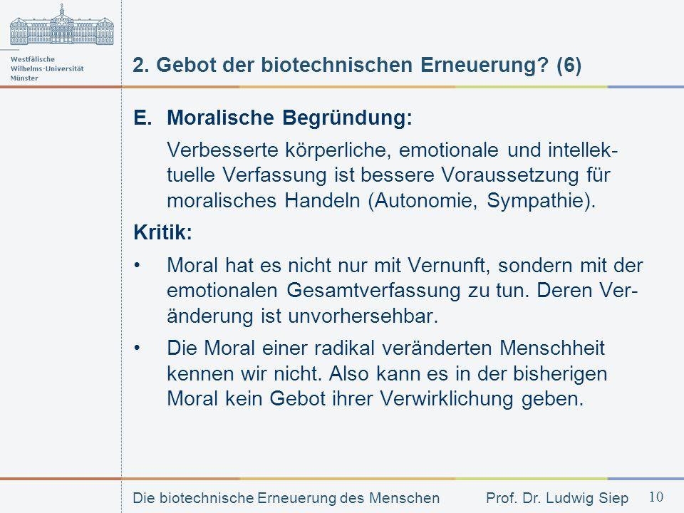 Die biotechnische Erneuerung des Menschen Prof. Dr. Ludwig Siep 10 2. Gebot der biotechnischen Erneuerung? (6) E. Moralische Begründung: Verbesserte k