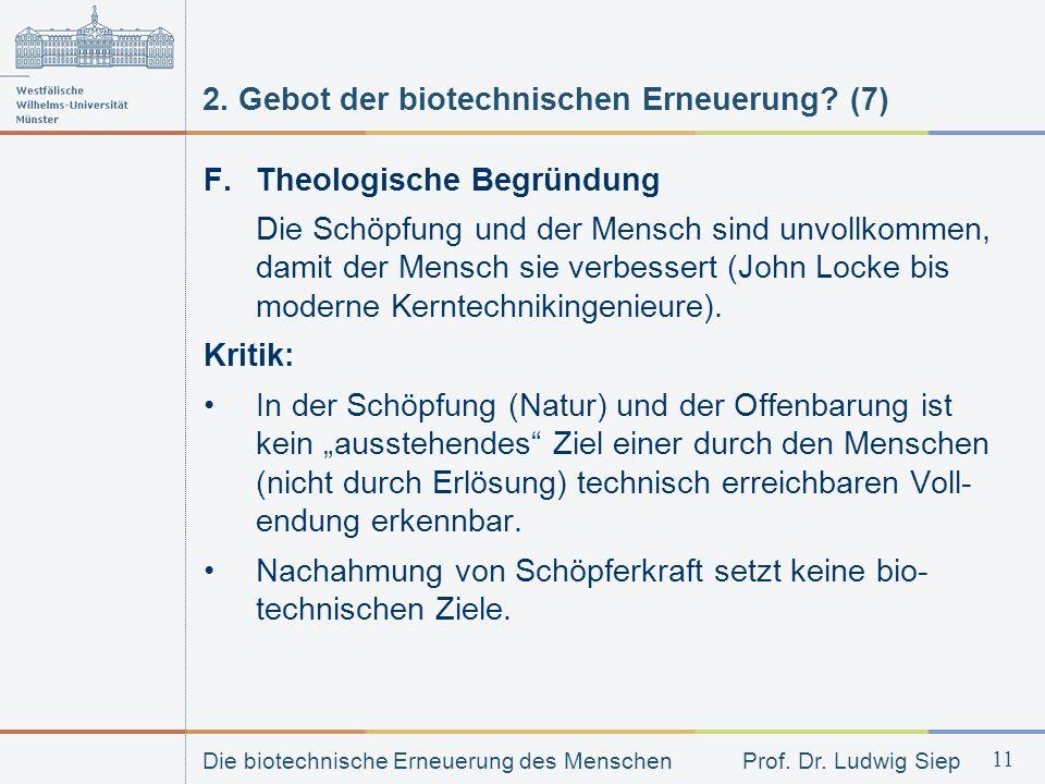 Die biotechnische Erneuerung des Menschen Prof. Dr. Ludwig Siep 11 2. Gebot der biotechnischen Erneuerung? (7) F. Theologische Begründung Die Schöpfun