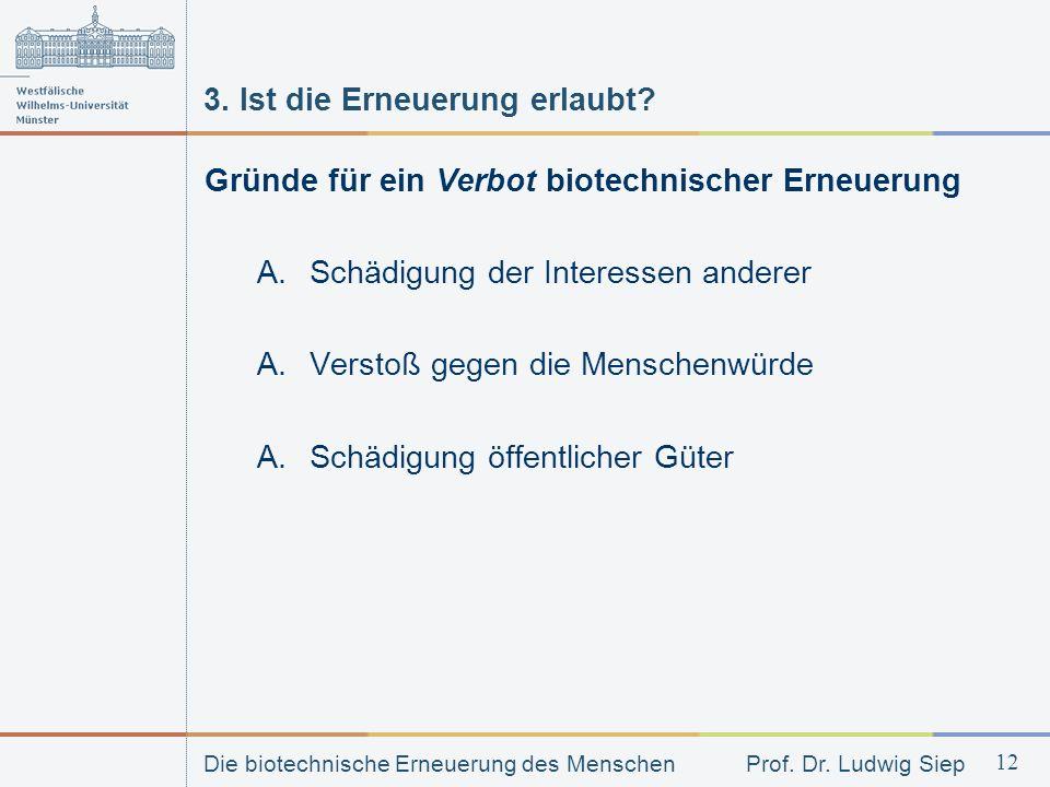 Die biotechnische Erneuerung des Menschen Prof. Dr. Ludwig Siep 12 3. Ist die Erneuerung erlaubt? Gründe für ein Verbot biotechnischer Erneuerung A.Sc