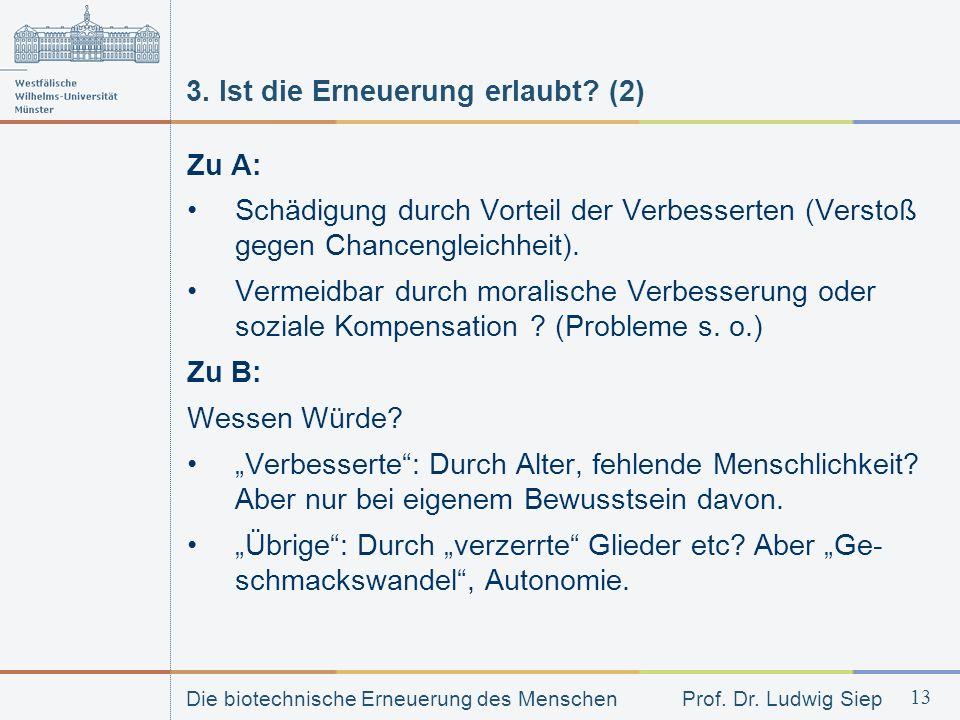 Die biotechnische Erneuerung des Menschen Prof. Dr. Ludwig Siep 13 3. Ist die Erneuerung erlaubt? (2) Zu A: Schädigung durch Vorteil der Verbesserten