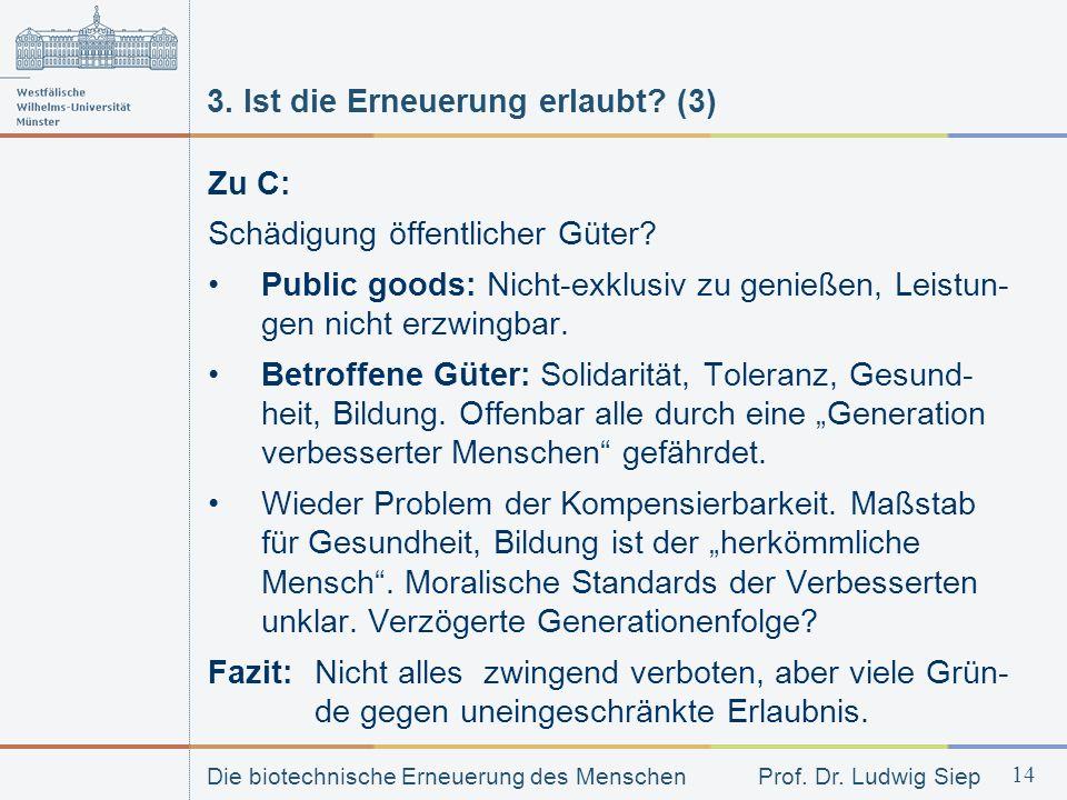 Die biotechnische Erneuerung des Menschen Prof. Dr. Ludwig Siep 14 3. Ist die Erneuerung erlaubt? (3) Zu C: Schädigung öffentlicher Güter? Public good
