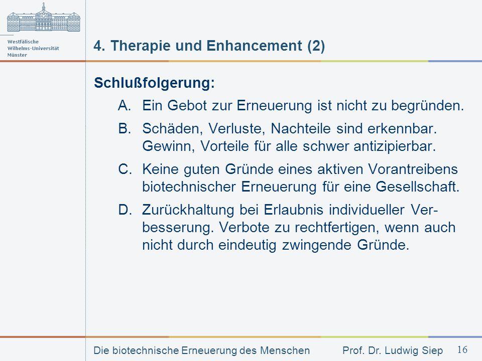 Die biotechnische Erneuerung des Menschen Prof. Dr. Ludwig Siep 16 4. Therapie und Enhancement (2) Schlußfolgerung: A.Ein Gebot zur Erneuerung ist nic