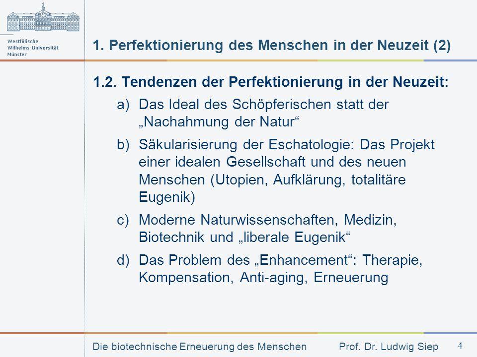 Die biotechnische Erneuerung des Menschen Prof. Dr. Ludwig Siep 4 1. Perfektionierung des Menschen in der Neuzeit (2) 1.2. Tendenzen der Perfektionier